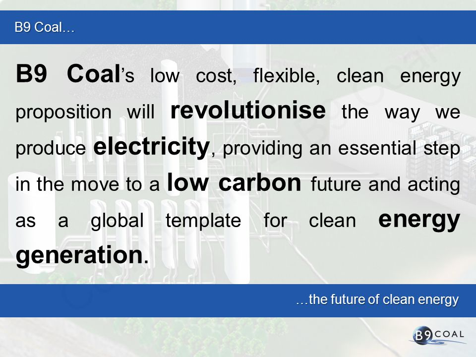 B9 Coal… …the future of clean energy B9 Coal 's low cost, flexible, clean energy proposition will revolutionise the way we produce electricity, providing an essential step in the move to a low carbon future and acting as a global template for clean energy generation.