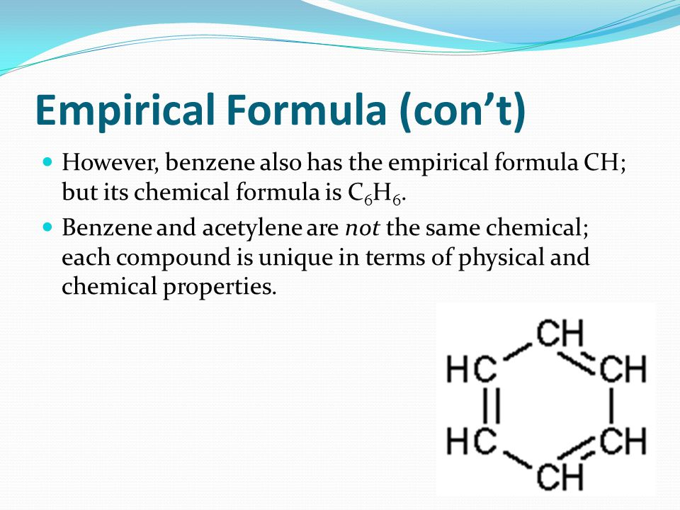 Empirical Formula (con't) However, benzene also has the empirical formula CH; but its chemical formula is C 6 H 6. Benzene and acetylene are not the s