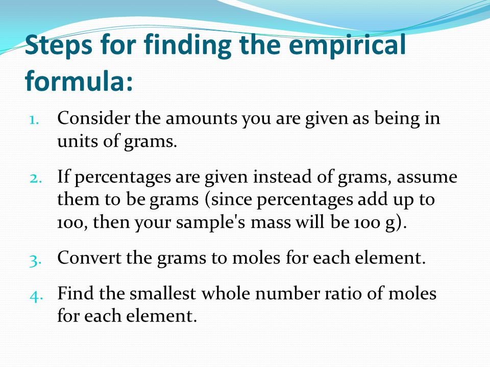 Steps for finding the empirical formula: 1. Consider the amounts you are given as being in units of grams. 2. If percentages are given instead of gram