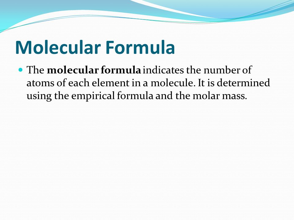 Molecular Formula The molecular formula indicates the number of atoms of each element in a molecule. It is determined using the empirical formula and