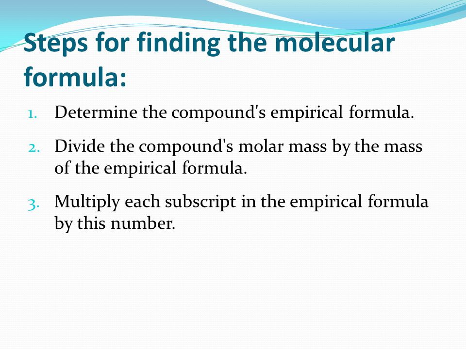 Steps for finding the molecular formula: 1. Determine the compound's empirical formula. 2. Divide the compound's molar mass by the mass of the empiric