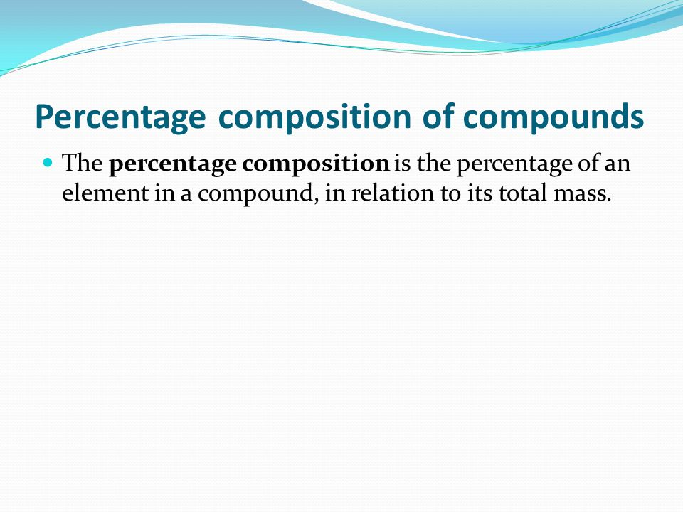 Percentage composition of compounds The percentage composition is the percentage of an element in a compound, in relation to its total mass.