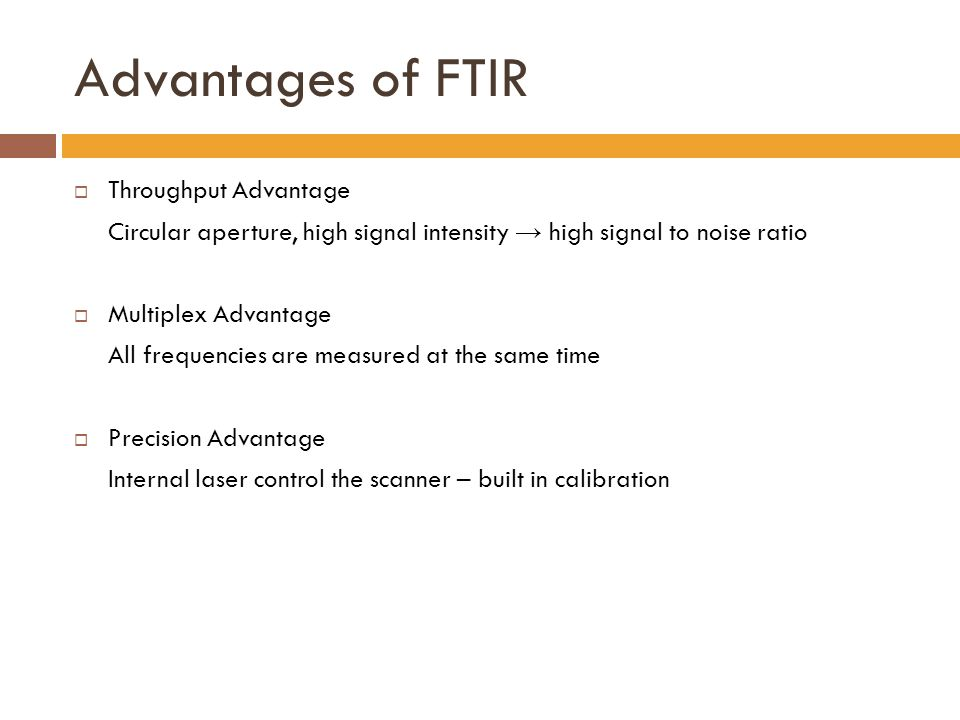 Advantages of FTIR  Throughput Advantage Circular aperture, high signal intensity → high signal to noise ratio  Multiplex Advantage All frequencies are measured at the same time  Precision Advantage Internal laser control the scanner – built in calibration