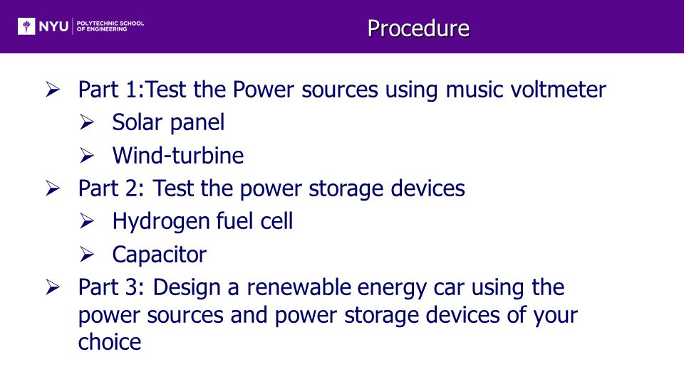 Procedure  Part 1:Test the Power sources using music voltmeter  Solar panel  Wind-turbine  Part 2: Test the power storage devices  Hydrogen fuel cell  Capacitor  Part 3: Design a renewable energy car using the power sources and power storage devices of your choice