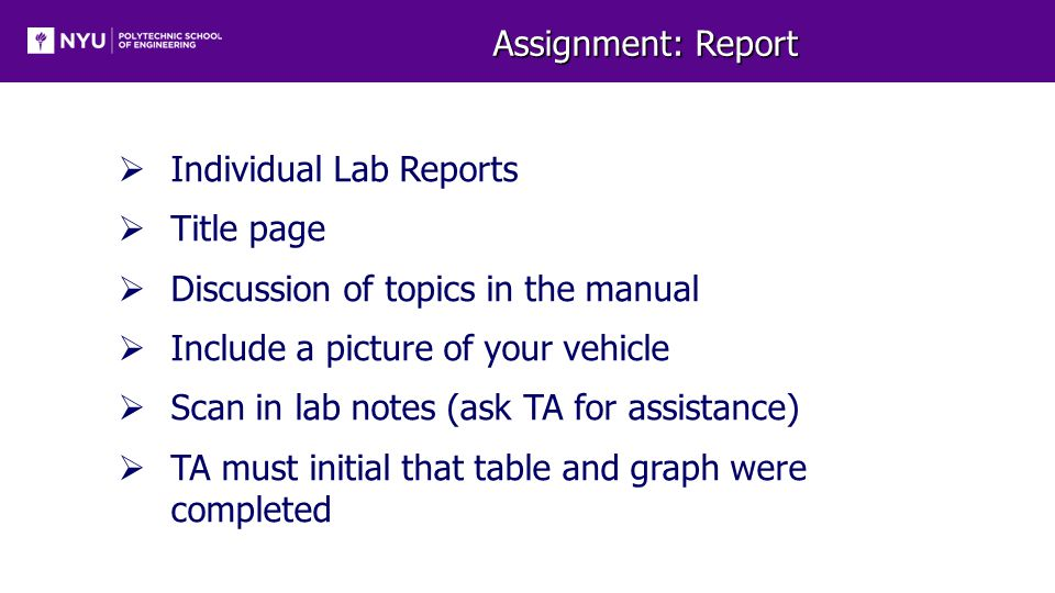 Assignment: Report  Individual Lab Reports  Title page  Discussion of topics in the manual  Include a picture of your vehicle  Scan in lab notes (ask TA for assistance)  TA must initial that table and graph were completed