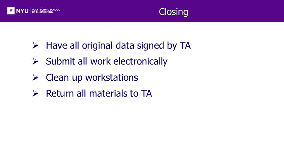 Closing  Have all original data signed by TA  Submit all work electronically  Clean up workstations  Return all materials to TA