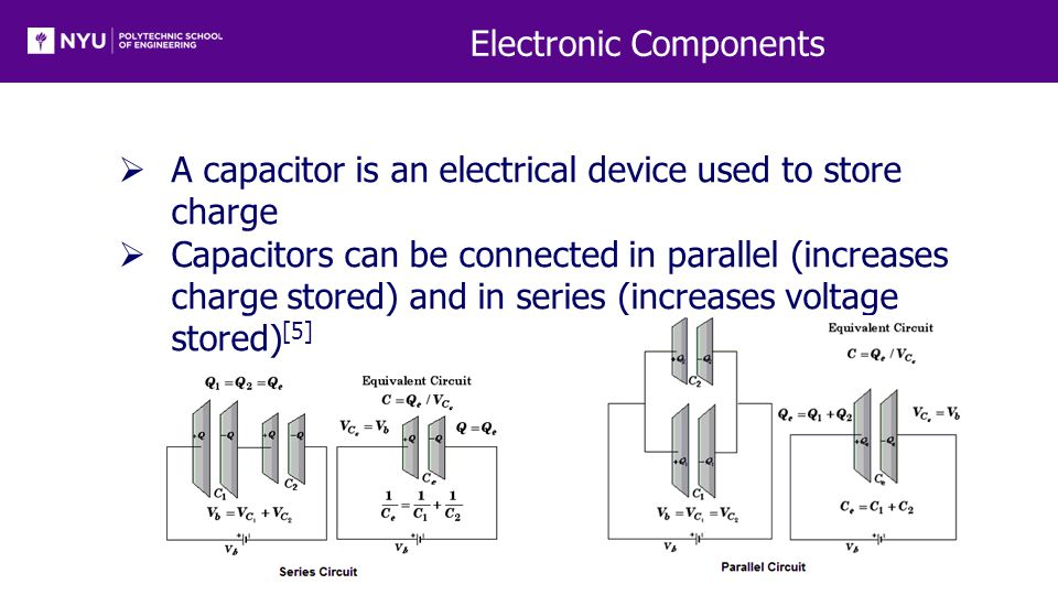 Electronic Components  A capacitor is an electrical device used to store charge  Capacitors can be connected in parallel (increases charge stored) and in series (increases voltage stored) [5]