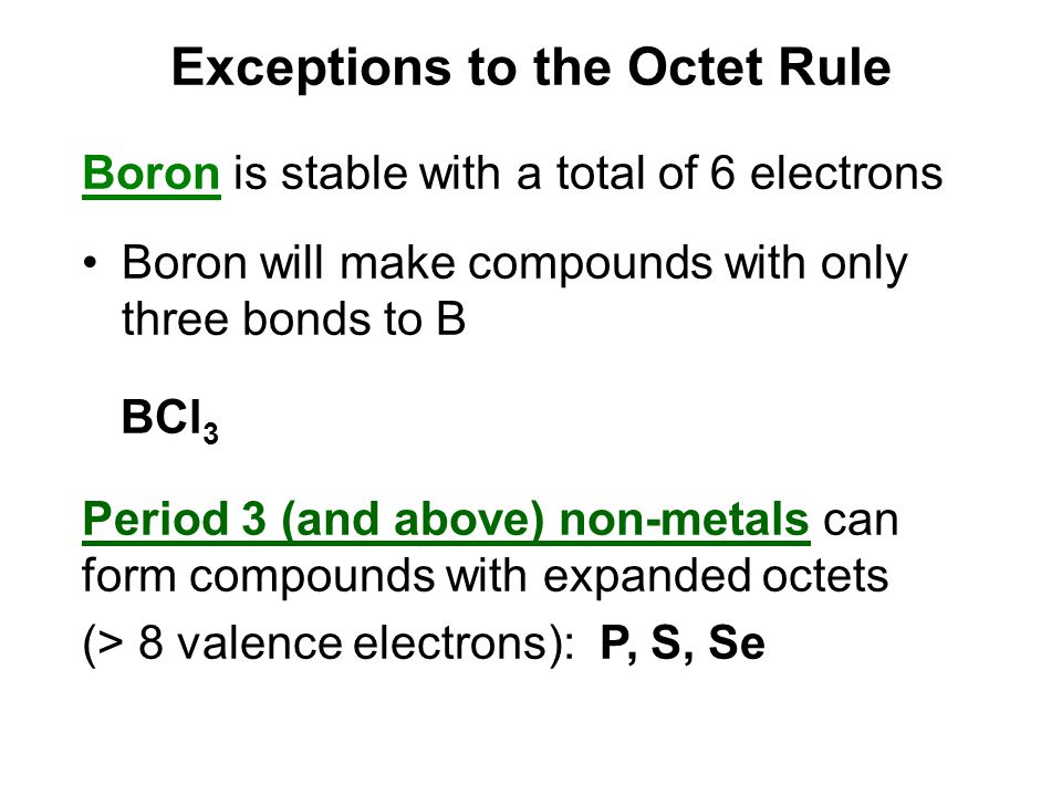 Exceptions to the Octet Rule Boron is stable with a total of 6 electrons Boron will make compounds with only three bonds to B BCl 3 Period 3 (and abov