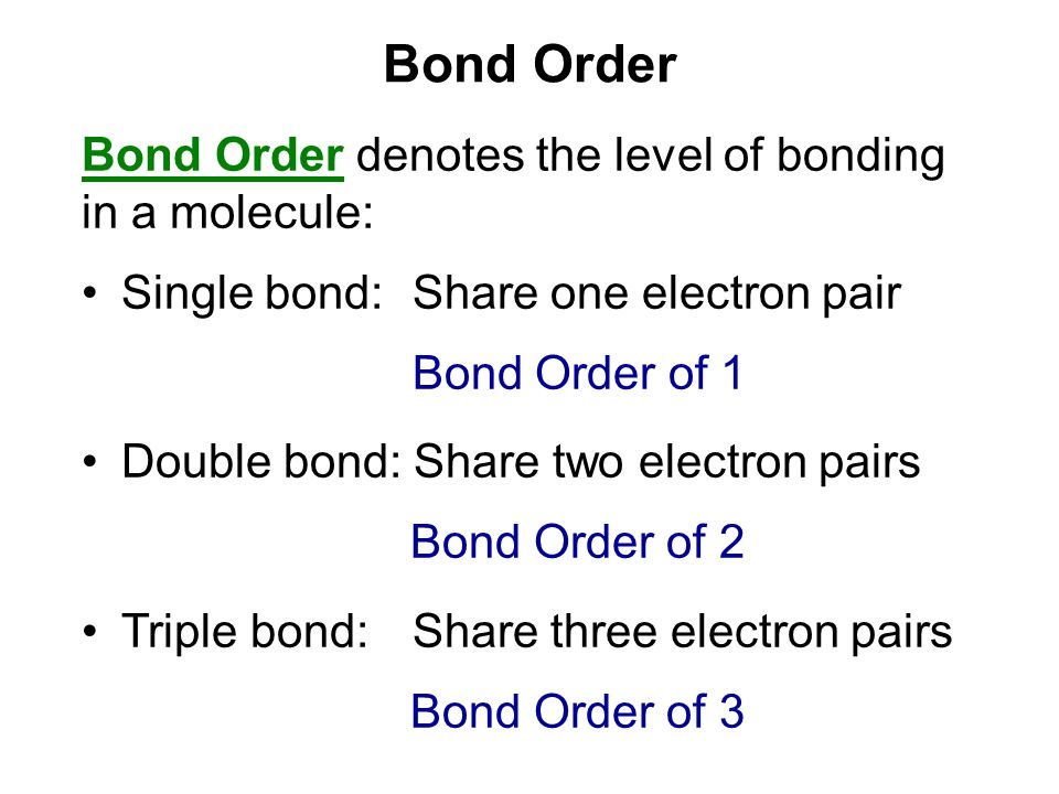 Bond Order Bond Order denotes the level of bonding in a molecule: Single bond: Share one electron pair Bond Order of 1 Double bond: Share two electron pairs Bond Order of 2 Triple bond: Share three electron pairs Bond Order of 3