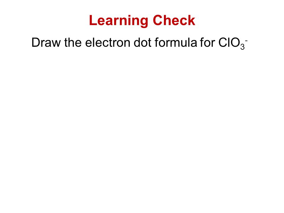 Draw the electron dot formula for ClO 3 - Learning Check