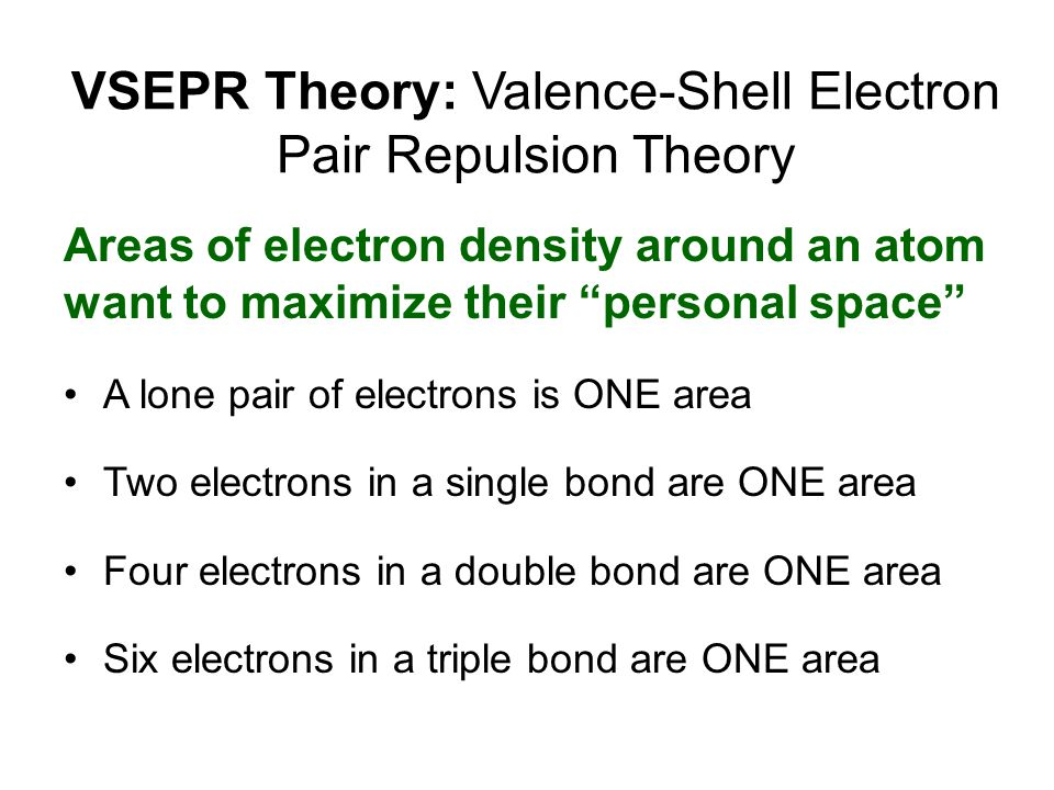"VSEPR Theory: Valence-Shell Electron Pair Repulsion Theory Areas of electron density around an atom want to maximize their ""personal space"" A lone pai"