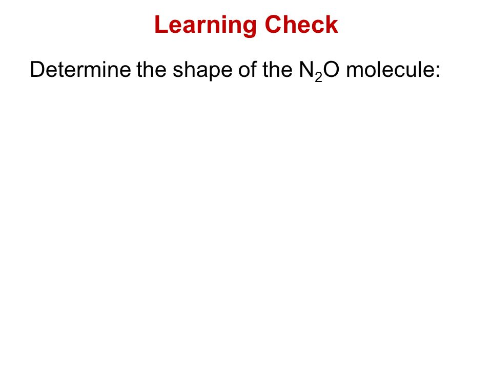 Learning Check Determine the shape of the N 2 O molecule: