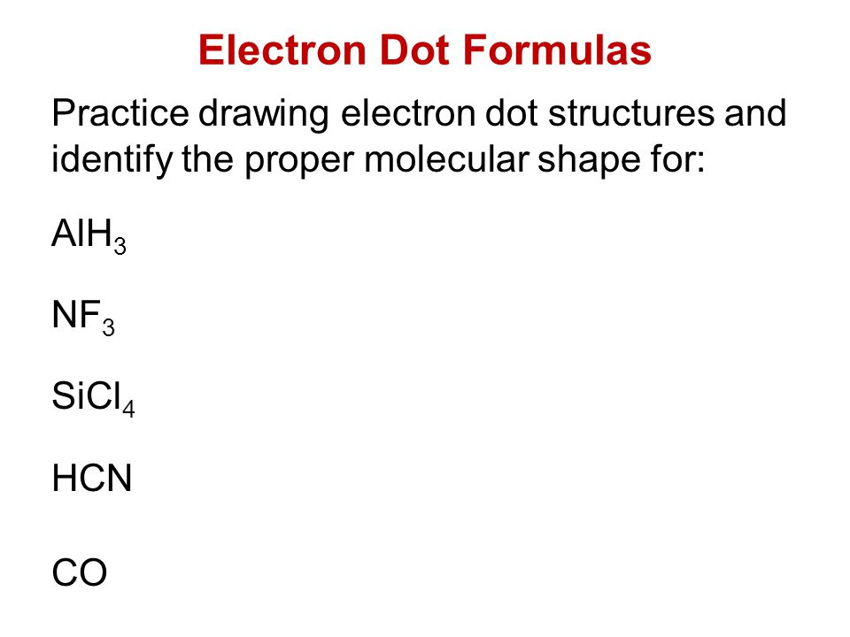 Electron Dot Formulas Practice drawing electron dot structures and identify the proper molecular shape for: AlH 3 NF 3 SiCl 4 HCN CO