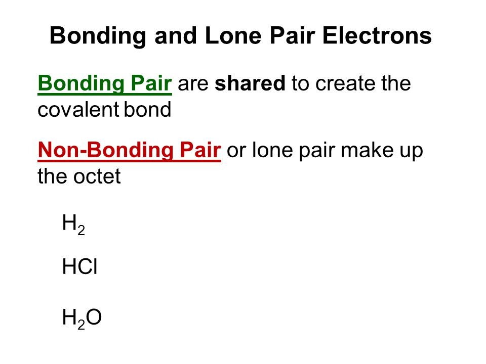 Bonding and Lone Pair Electrons Bonding Pair are shared to create the covalent bond Non-Bonding Pair or lone pair make up the octet H 2 HCl H 2 O