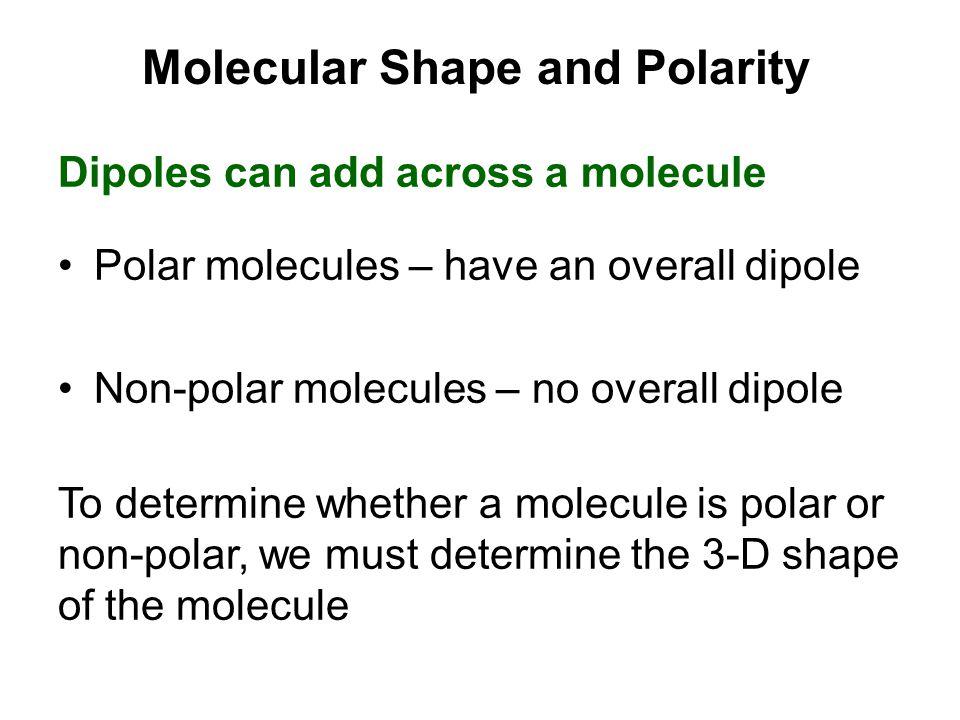 Molecular Shape and Polarity Dipoles can add across a molecule Polar molecules – have an overall dipole Non-polar molecules – no overall dipole To determine whether a molecule is polar or non-polar, we must determine the 3-D shape of the molecule