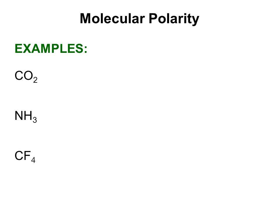 Molecular Polarity EXAMPLES: CO 2 NH 3 CF 4