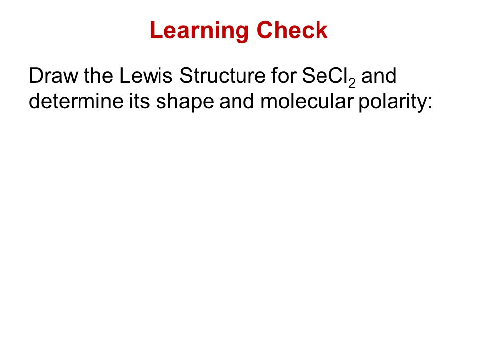 Learning Check Draw the Lewis Structure for SeCl 2 and determine its shape and molecular polarity: