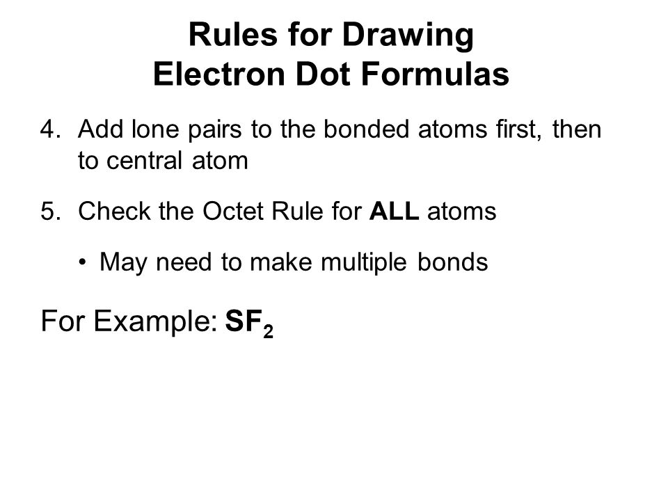 Rules for Drawing Electron Dot Formulas 4.Add lone pairs to the bonded atoms first, then to central atom 5.Check the Octet Rule for ALL atoms May need