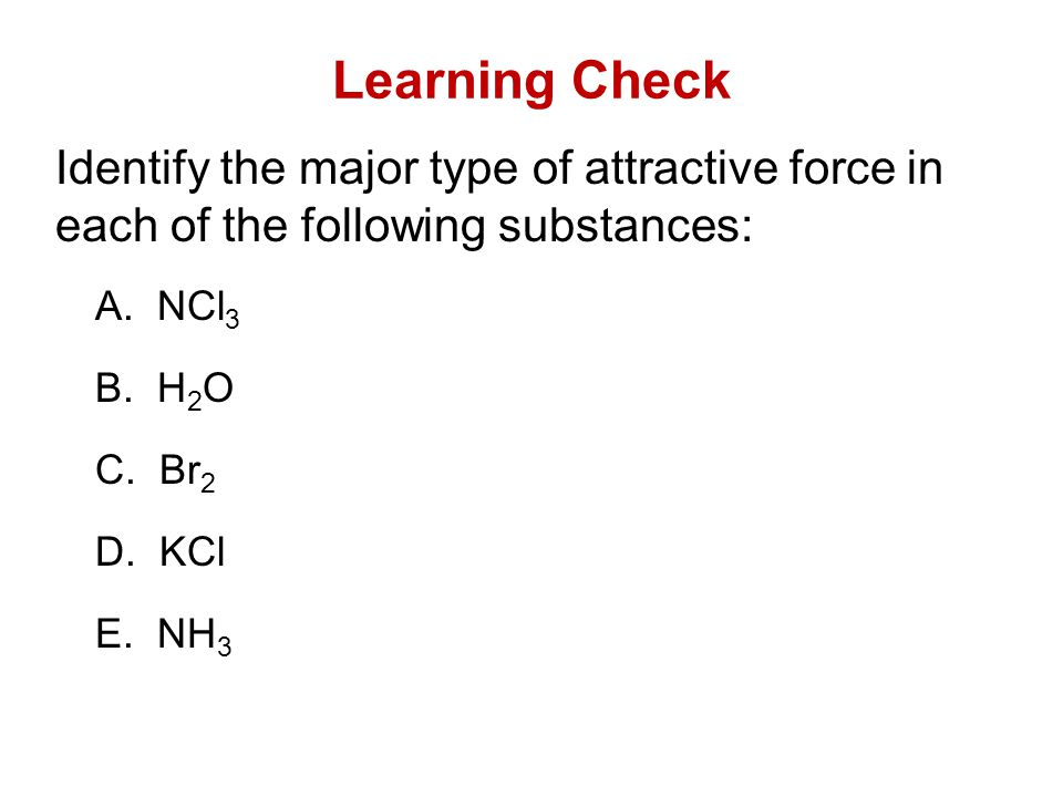 Learning Check Identify the major type of attractive force in each of the following substances: A. NCl 3 B. H 2 O C. Br 2 D. KCl E. NH 3