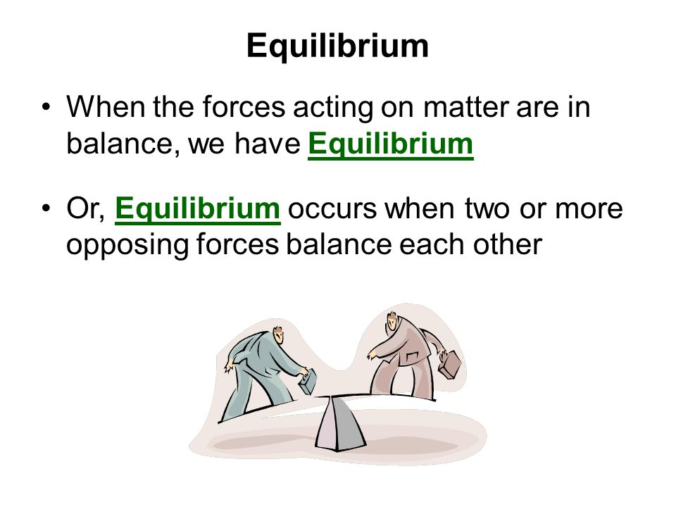 Equilibrium When the forces acting on matter are in balance, we have Equilibrium Or, Equilibrium occurs when two or more opposing forces balance each