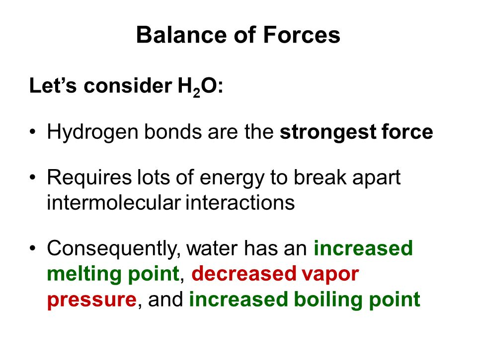 Balance of Forces Let's consider H 2 O: Hydrogen bonds are the strongest force Requires lots of energy to break apart intermolecular interactions Cons