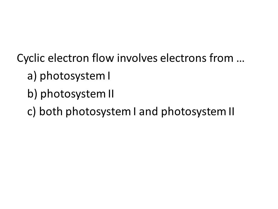 Cyclic electron flow involves electrons from … a) photosystem I b) photosystem II c) both photosystem I and photosystem II