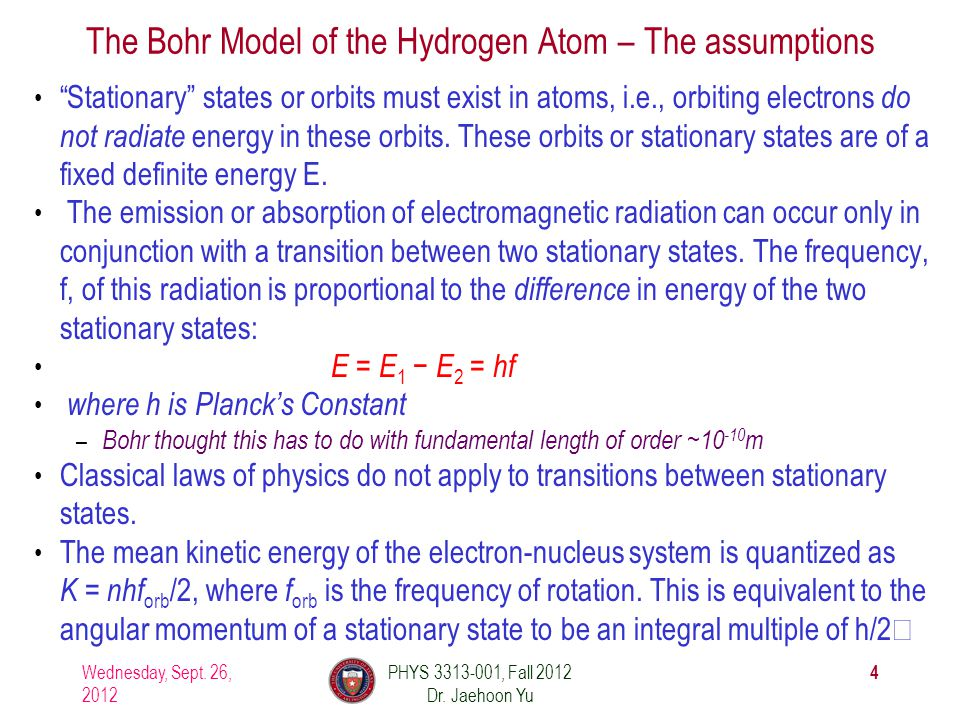 The Bohr Model of the Hydrogen Atom – The assumptions Stationary states or orbits must exist in atoms, i.e., orbiting electrons do not radiate energy in these orbits.