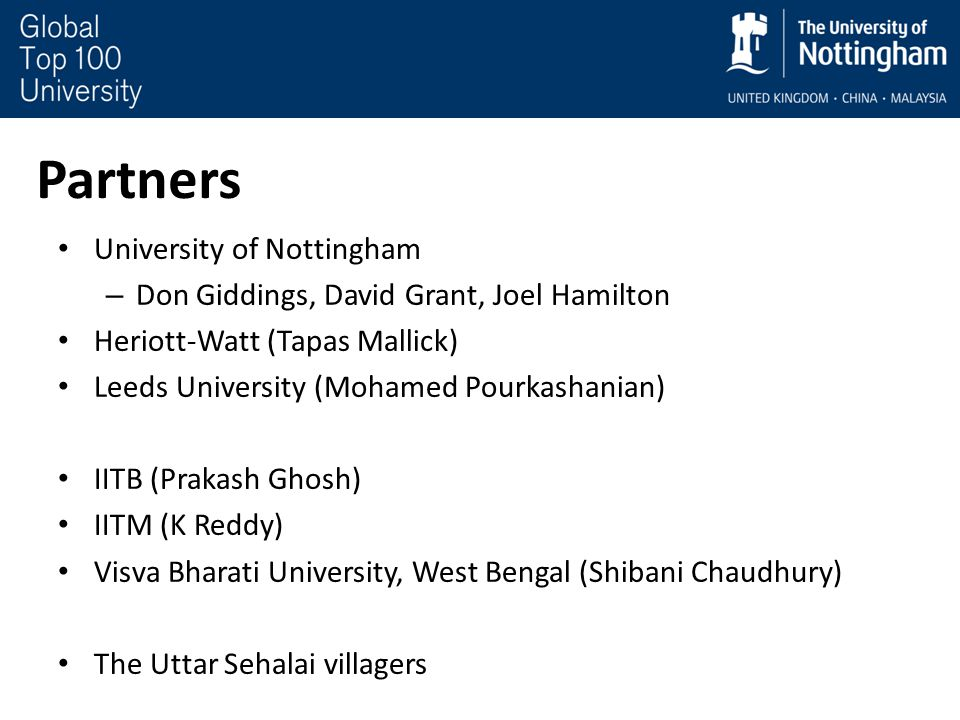 Partners University of Nottingham – Don Giddings, David Grant, Joel Hamilton Heriott-Watt (Tapas Mallick) Leeds University (Mohamed Pourkashanian) IITB (Prakash Ghosh) IITM (K Reddy) Visva Bharati University, West Bengal (Shibani Chaudhury) The Uttar Sehalai villagers