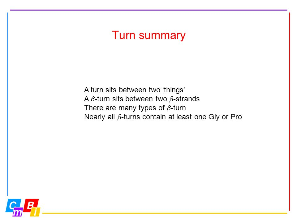 Turn summary A turn sits between two 'things' A  -turn sits between two  -strands There are many types of  -turn Nearly all  -turns contain at lea