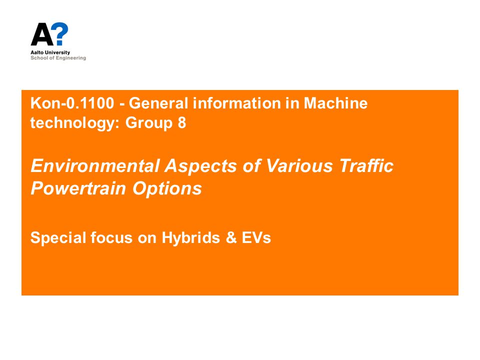 Kon-0.1100 - General information in Machine technology: Group 8 Environmental Aspects of Various Traffic Powertrain Options Special focus on Hybrids & EVs
