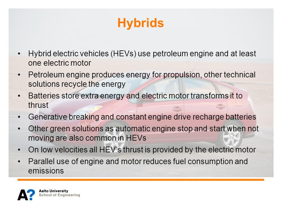 Hybrids Hybrid electric vehicles (HEVs) use petroleum engine and at least one electric motor Petroleum engine produces energy for propulsion, other technical solutions recycle the energy Batteries store extra energy and electric motor transforms it to thrust Generative breaking and constant engine drive recharge batteries Other green solutions as automatic engine stop and start when not moving are also common in HEVs On low velocities all HEV's thrust is provided by the electric motor Parallel use of engine and motor reduces fuel consumption and emissions