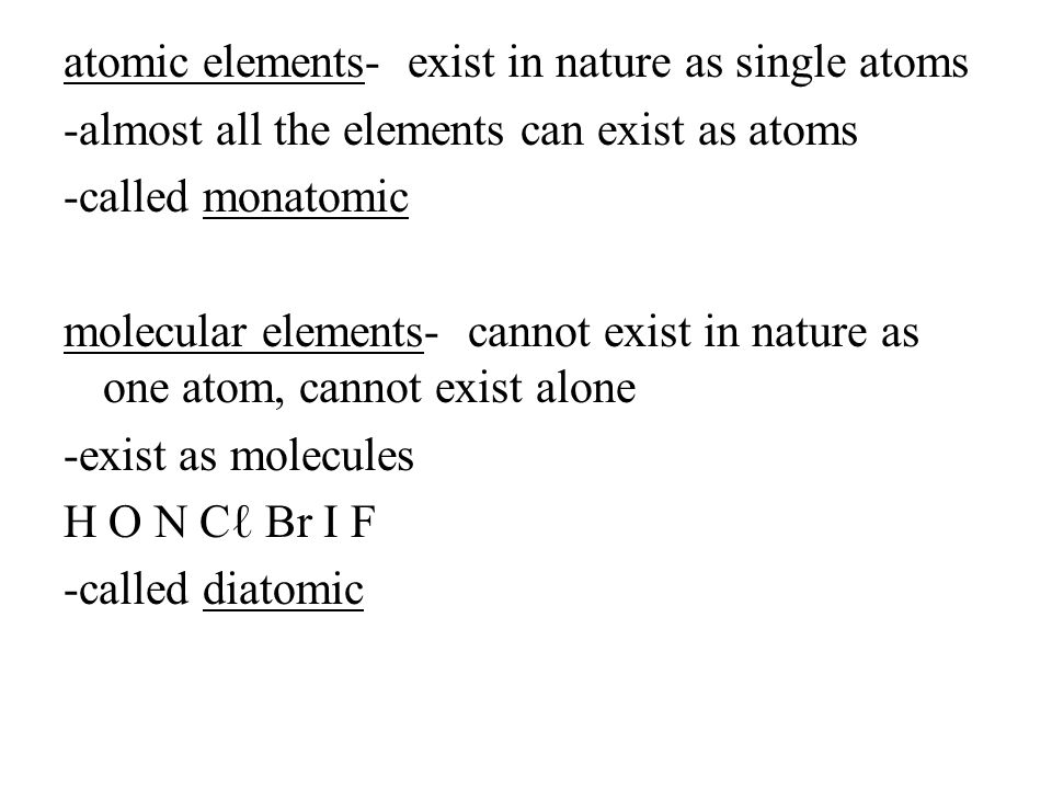 atomic elements- exist in nature as single atoms -almost all the elements can exist as atoms -called monatomic molecular elements- cannot exist in nature as one atom, cannot exist alone -exist as molecules H O N Cℓ Br I F -called diatomic