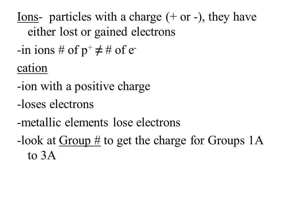 Ions- particles with a charge (+ or -), they have either lost or gained electrons -in ions # of p + ≠ # of e - cation -ion with a positive charge -los