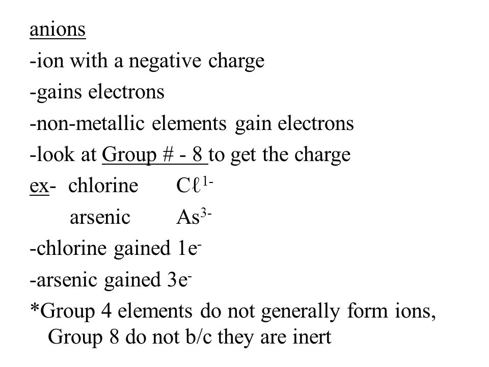 anions -ion with a negative charge -gains electrons -non-metallic elements gain electrons -look at Group # - 8 to get the charge ex- chlorineCℓ 1- arsenicAs 3- -chlorine gained 1e - -arsenic gained 3e - *Group 4 elements do not generally form ions, Group 8 do not b/c they are inert