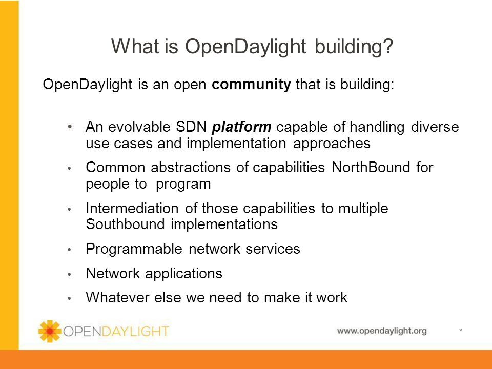 www.opendaylight.org * OpenDaylight is an open community that is building: An evolvable SDN platform capable of handling diverse use cases and impleme