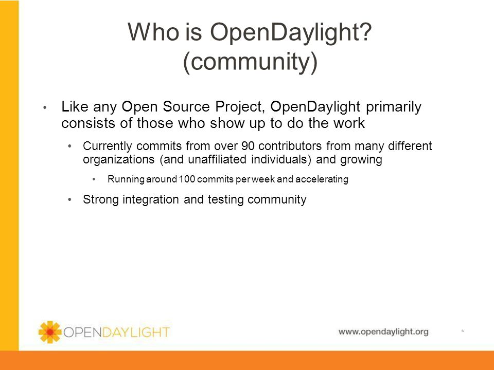 www.opendaylight.org Who is OpenDaylight? (community) * Like any Open Source Project, OpenDaylight primarily consists of those who show up to do the w