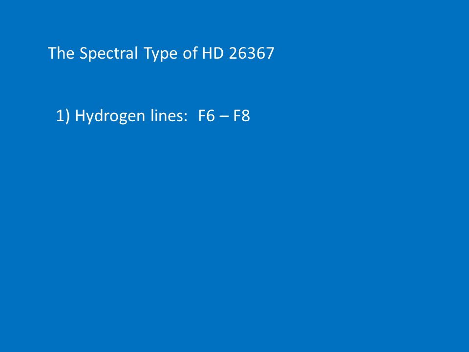 The Spectral Type of HD 26367 1) Hydrogen lines: F6 – F8