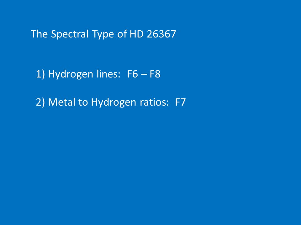 The Spectral Type of HD 26367 1) Hydrogen lines: F6 – F8 2) Metal to Hydrogen ratios: F7