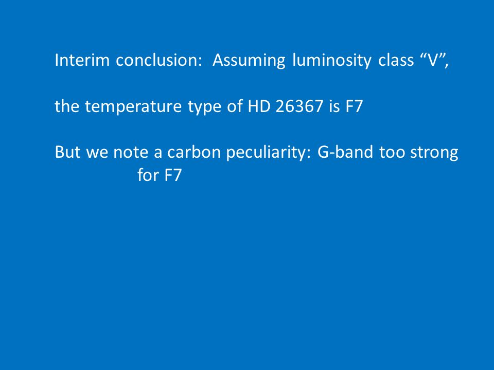 Interim conclusion: Assuming luminosity class V , the temperature type of HD 26367 is F7 But we note a carbon peculiarity: G-band too strong for F7
