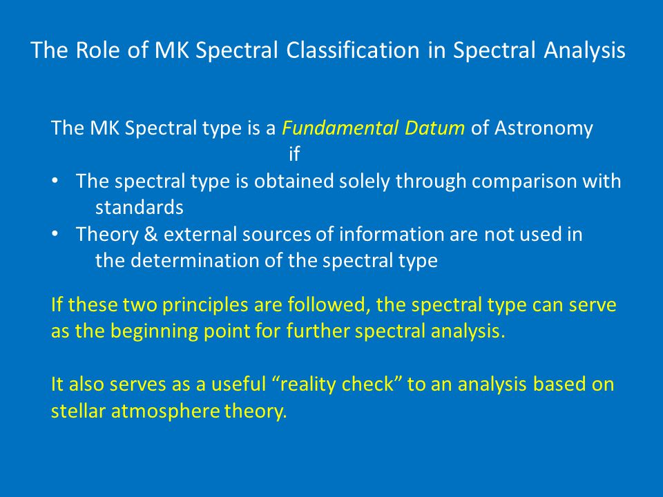 The Role of MK Spectral Classification in Spectral Analysis The MK Spectral type is a Fundamental Datum of Astronomy if The spectral type is obtained solely through comparison with standards Theory & external sources of information are not used in the determination of the spectral type If these two principles are followed, the spectral type can serve as the beginning point for further spectral analysis.