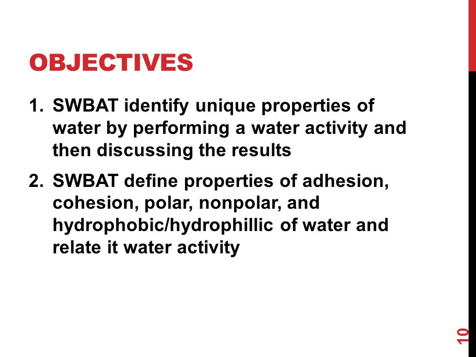 OBJECTIVES 1.SWBAT identify unique properties of water by performing a water activity and then discussing the results 2.SWBAT define properties of adhesion, cohesion, polar, nonpolar, and hydrophobic/hydrophillic of water and relate it water activity 10