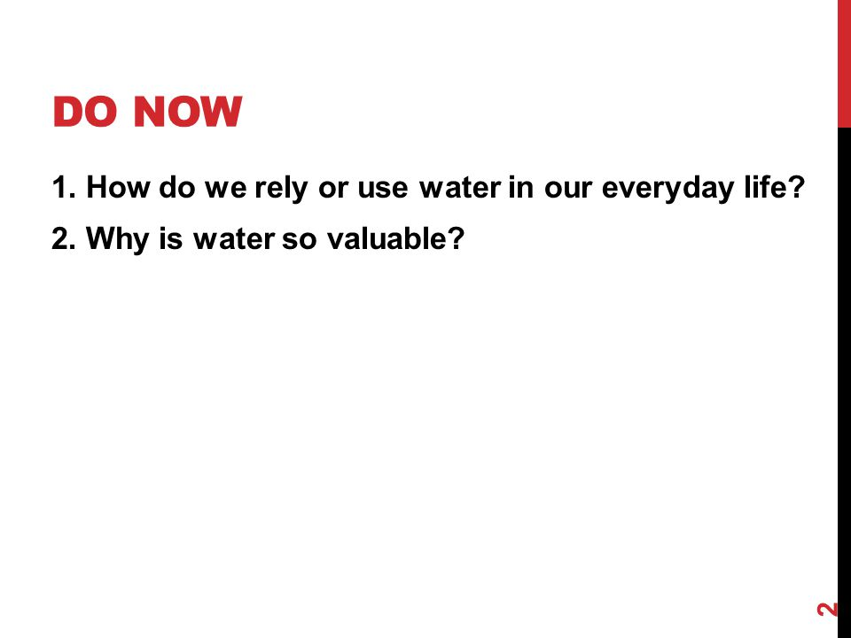 DO NOW 1. How do we rely or use water in our everyday life? 2. Why is water so valuable? 2