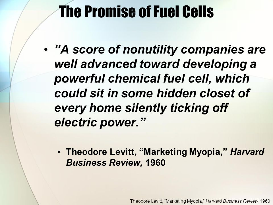 The Promise of Fuel Cells A score of nonutility companies are well advanced toward developing a powerful chemical fuel cell, which could sit in some hidden closet of every home silently ticking off electric power. Theodore Levitt, Marketing Myopia, Harvard Business Review, 1960