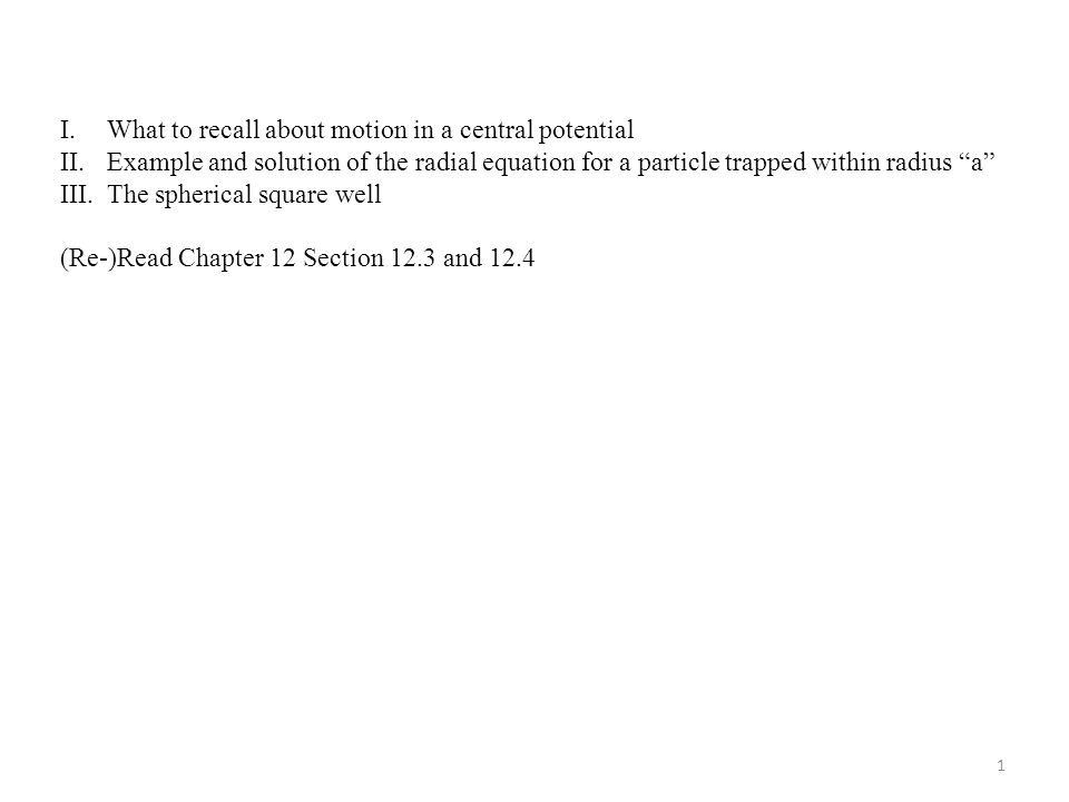I.What to recall about motion in a central potential II.Example and solution of the radial equation for a particle trapped within radius a III.The spherical square well (Re-)Read Chapter 12 Section 12.3 and 12.4 1