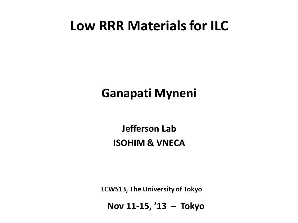Low RRR Materials for ILC Ganapati Myneni Jefferson Lab ISOHIM & VNECA Nov 11-15, '13 – Tokyo LCWS13, The University of Tokyo