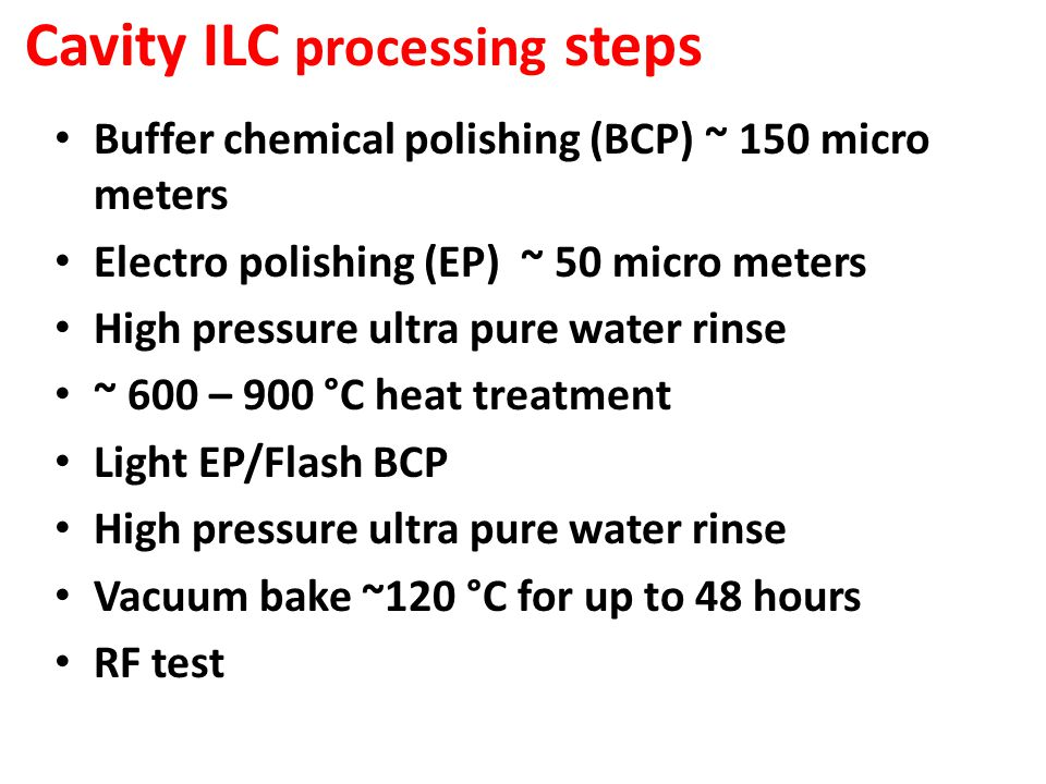 Cavity ILC processing steps Buffer chemical polishing (BCP) ~ 150 micro meters Electro polishing (EP) ~ 50 micro meters High pressure ultra pure water rinse ~ 600 – 900 °C heat treatment Light EP/Flash BCP High pressure ultra pure water rinse Vacuum bake ~120 °C for up to 48 hours RF test