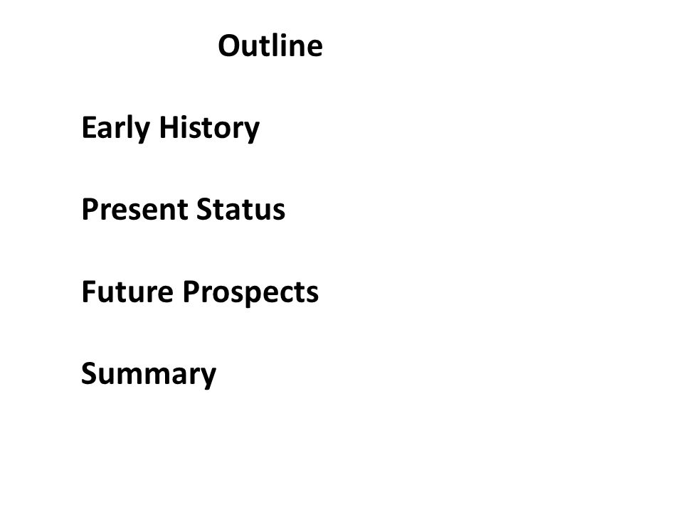 Outline Early History Present Status Future Prospects Summary