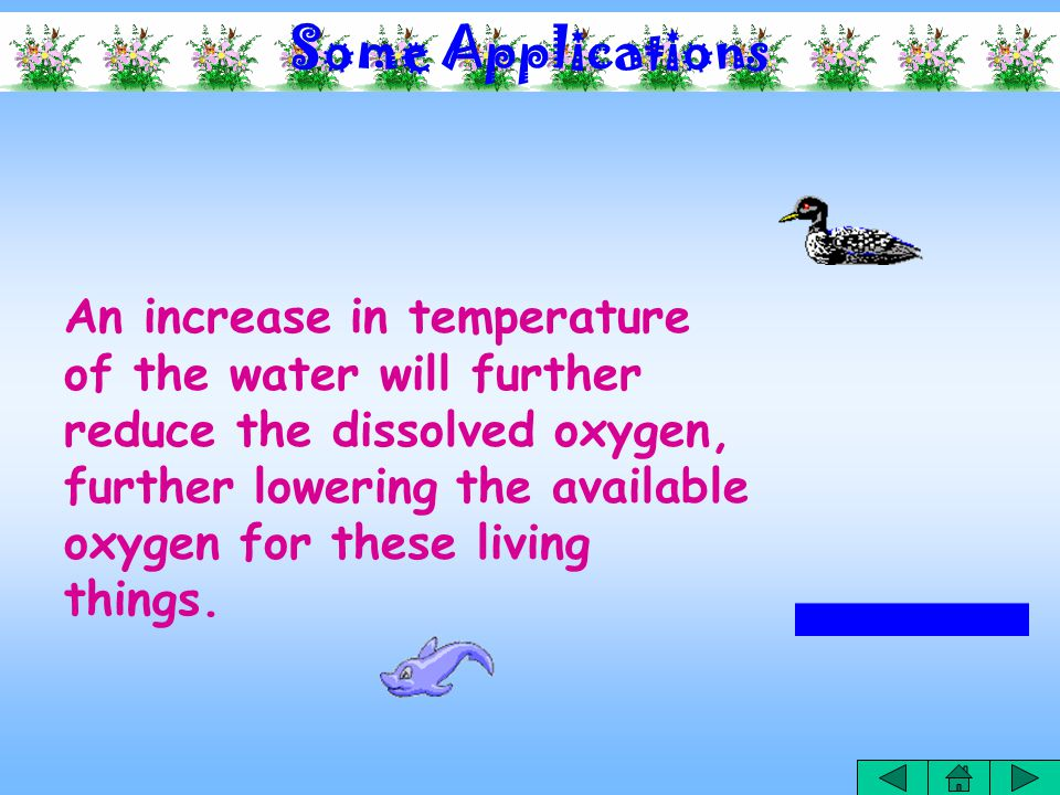 Some Applications The low solubility of oxygen in water limits its presence in water.