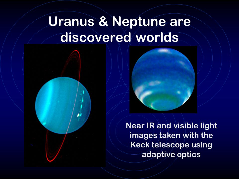 Uranus & Neptune are discovered worlds Near IR and visible light images taken with the Keck telescope using adaptive optics