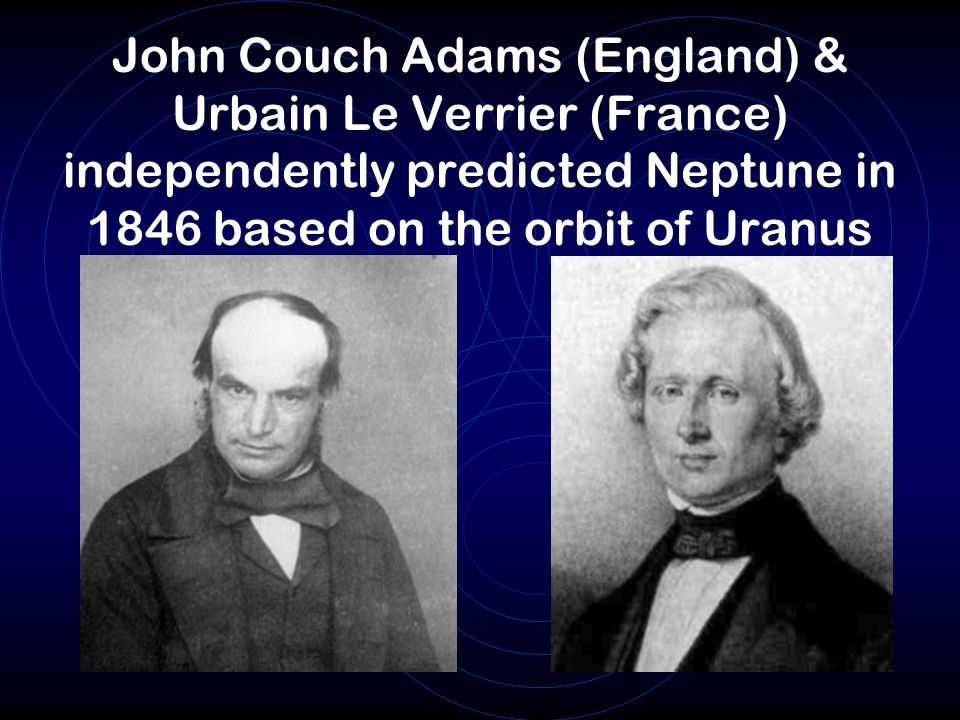 John Couch Adams (England) & Urbain Le Verrier (France) independently predicted Neptune in 1846 based on the orbit of Uranus
